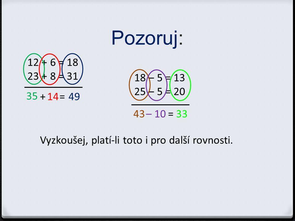Pozoruj: 12 + 6 = 18 23 + 8 = 31 35 1449+= 18 – 5 = 13 25 – 5 = 20 43– 1033= Vyzkoušej, platí-li toto i pro další rovnosti.