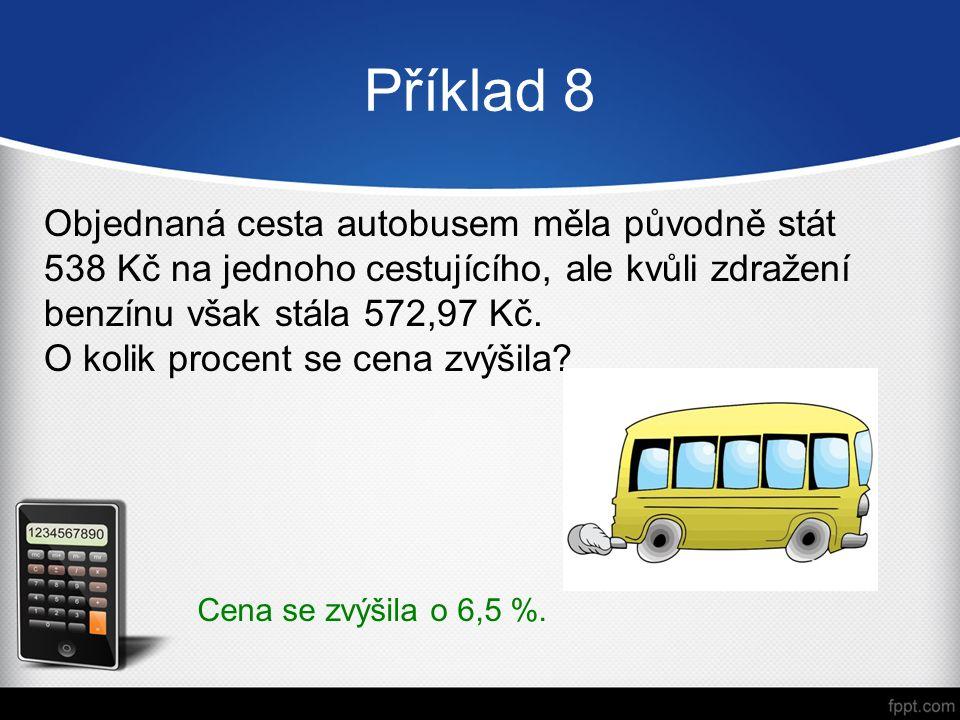 Příklad 8 Objednaná cesta autobusem měla původně stát 538 Kč na jednoho cestujícího, ale kvůli zdražení benzínu však stála 572,97 Kč.