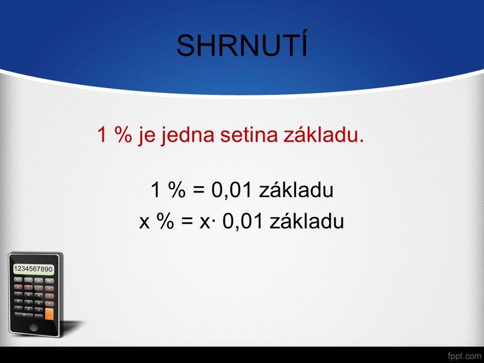 SHRNUTÍ 1 % je jedna setina základu. 1 % = 0,01 základu x % = x· 0,01 základu