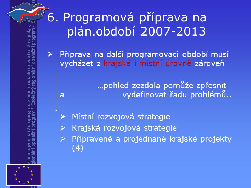6. Programová příprava na plán.období 2007-2013  Příprava na další programovací období musí vycházet z krajské i místní úrovně zároveň …pohled zezdol