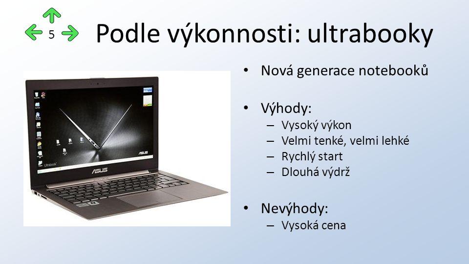 Podle výkonnosti: ultrabooky Nová generace notebooků Výhody: – Vysoký výkon – Velmi tenké, velmi lehké – Rychlý start – Dlouhá výdrž Nevýhody: – Vysoká cena 5