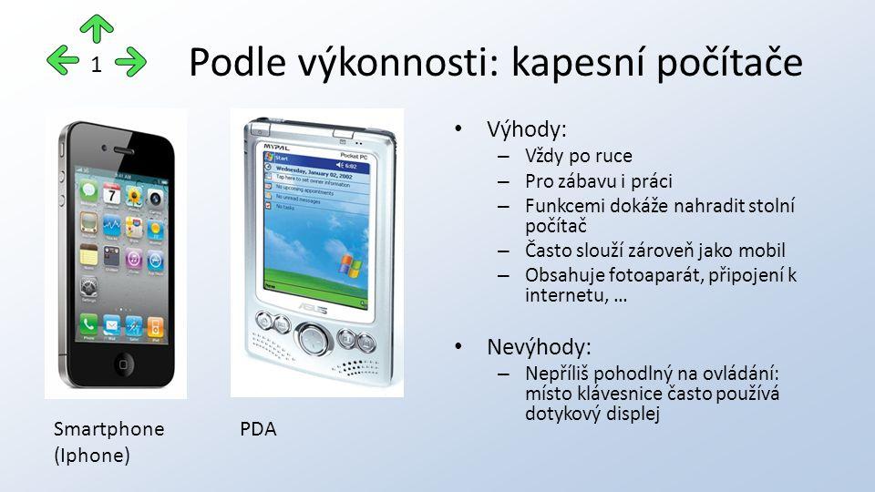 Podle výkonnosti: kapesní počítače Výhody: – Vždy po ruce – Pro zábavu i práci – Funkcemi dokáže nahradit stolní počítač – Často slouží zároveň jako mobil – Obsahuje fotoaparát, připojení k internetu, … Nevýhody: – Nepříliš pohodlný na ovládání: místo klávesnice často používá dotykový displej 1 Smartphone (Iphone) PDA
