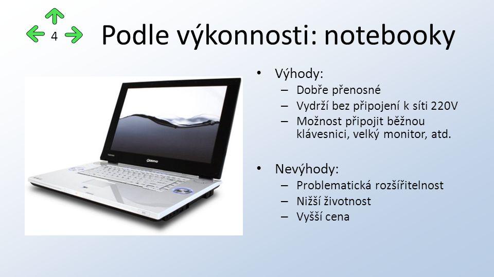 Podle výkonnosti: notebooky Výhody: – Dobře přenosné – Vydrží bez připojení k síti 220V – Možnost připojit běžnou klávesnici, velký monitor, atd.