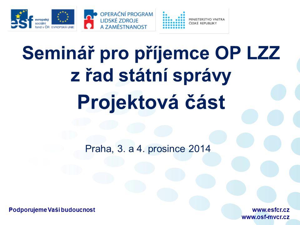 Seminář pro příjemce OP LZZ z řad státní správy Projektová část Praha, 3. a 4. prosince 2014 Podporujeme Vaši budoucnostwww.esfcr.cz www.osf-mvcr.cz