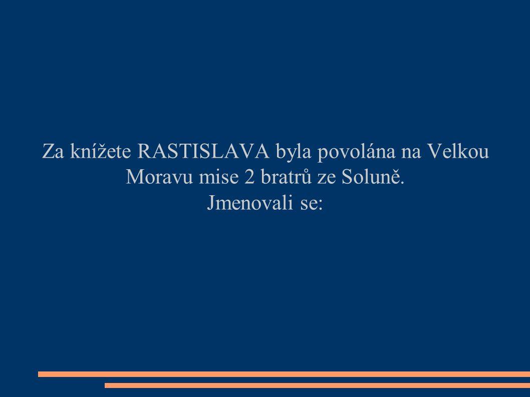 Za knížete RASTISLAVA byla povolána na Velkou Moravu mise 2 bratrů ze Soluně. Jmenovali se: