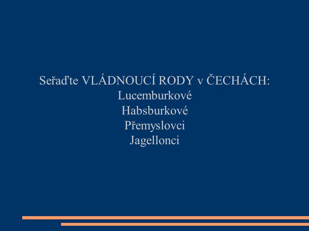 Seřaďte VLÁDNOUCÍ RODY v ČECHÁCH: Lucemburkové Habsburkové Přemyslovci Jagellonci