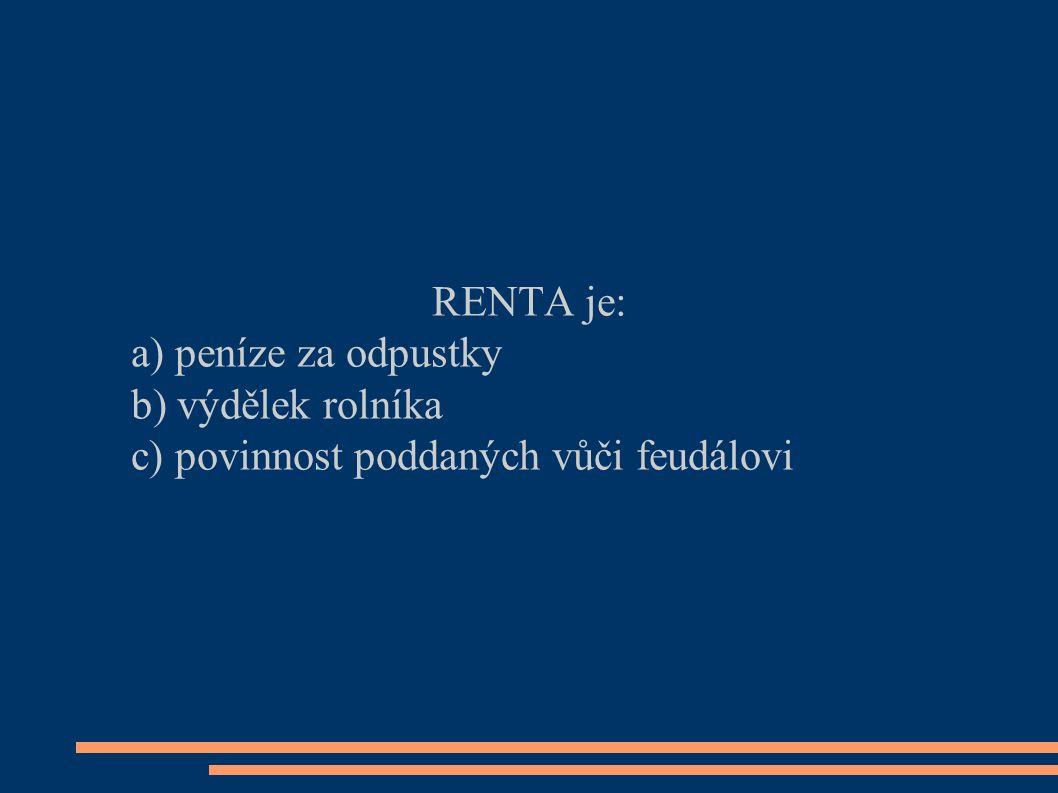 RENTA je: a) peníze za odpustky b) výdělek rolníka c) povinnost poddaných vůči feudálovi