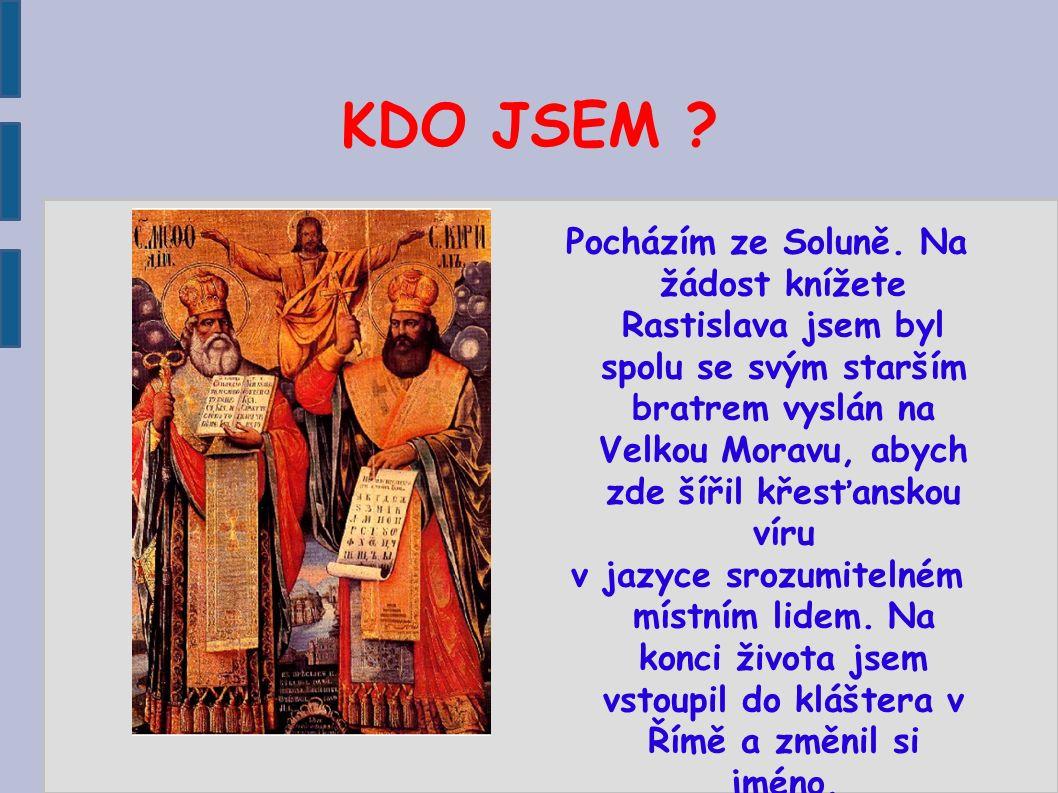 KDO JSEM ? Pocházím ze Soluně. Na žádost knížete Rastislava jsem byl spolu se svým starším bratrem vyslán na Velkou Moravu, abych zde šířil křesťansko