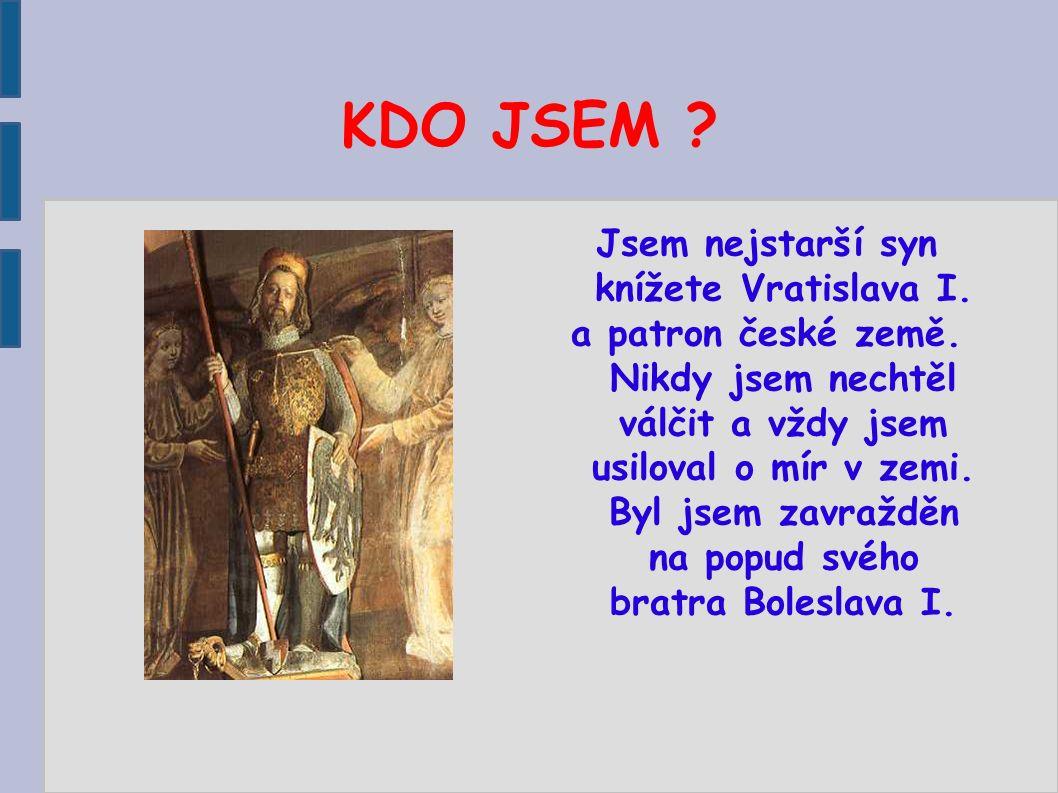 KDO JSEM ? Jsem nejstarší syn knížete Vratislava I. a patron české země. Nikdy jsem nechtěl válčit a vždy jsem usiloval o mír v zemi. Byl jsem zavražd