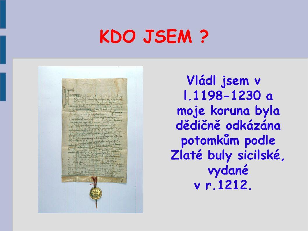 KDO JSEM ? Vládl jsem v l.1198-1230 a moje koruna byla dědičně odkázána potomkům podle Zlaté buly sicilské, vydané v r.1212.