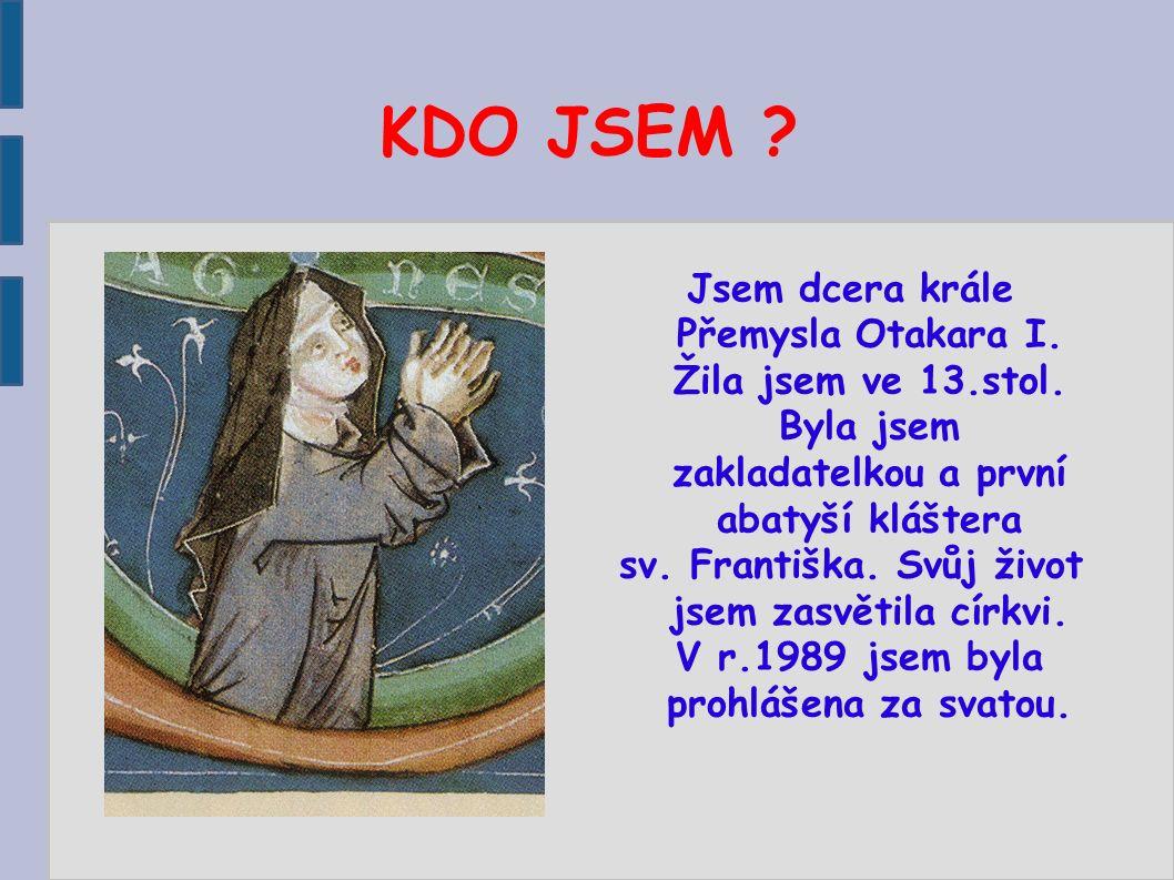KDO JSEM ? Jsem dcera krále Přemysla Otakara I. Žila jsem ve 13.stol. Byla jsem zakladatelkou a první abatyší kláštera sv. Františka. Svůj život jsem