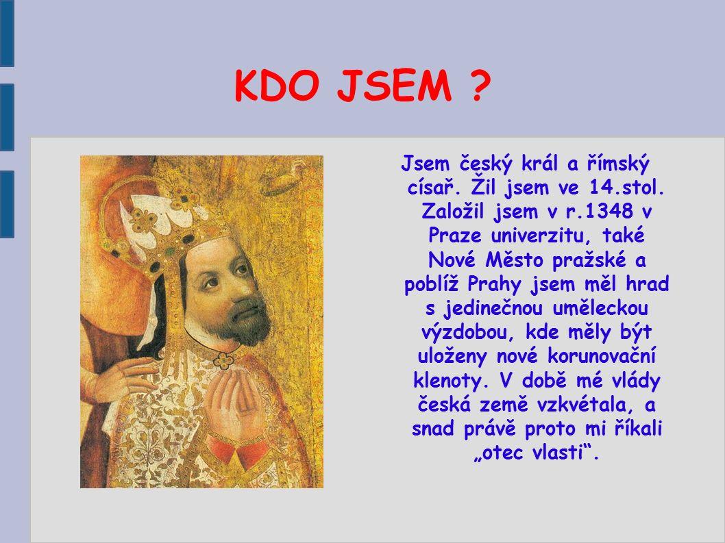 KDO JSEM ? Jsem český král a římský císař. Žil jsem ve 14.stol. Založil jsem v r.1348 v Praze univerzitu, také Nové Město pražské a poblíž Prahy jsem