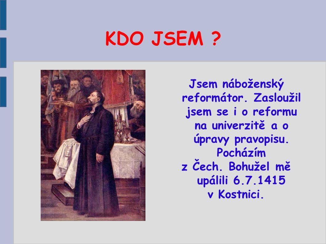 KDO JSEM ? Jsem náboženský reformátor. Zasloužil jsem se i o reformu na univerzitě a o úpravy pravopisu. Pocházím z Čech. Bohužel mě upálili 6.7.1415