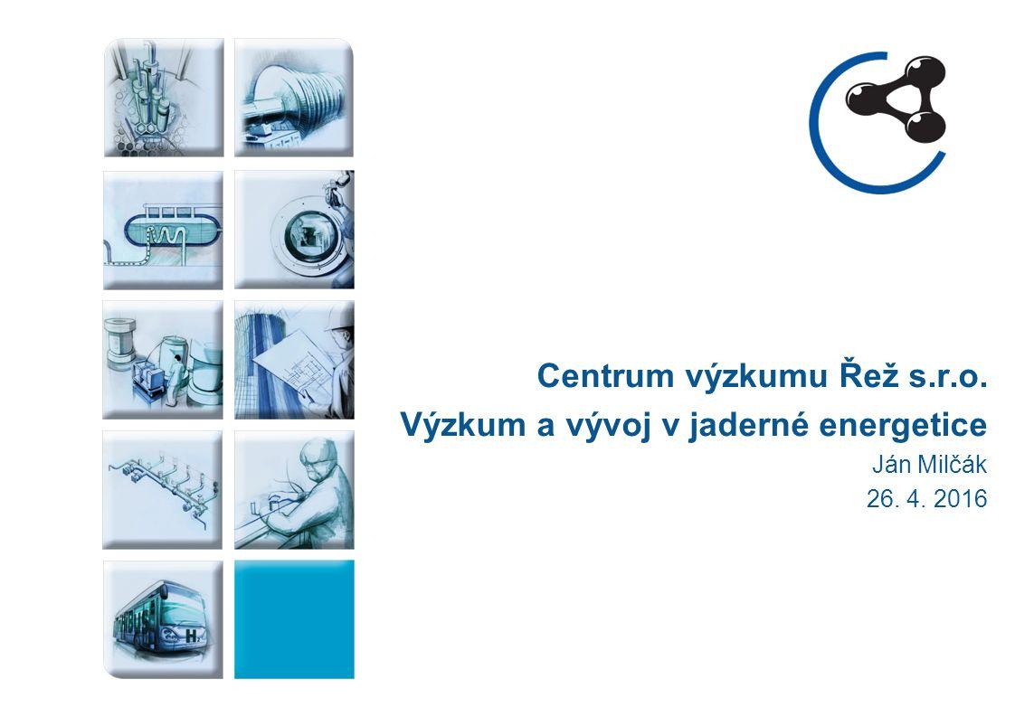 Centrum výzkumu Řež s.r.o. Výzkum a vývoj v jaderné energetice Ján Milčák 26. 4. 2016