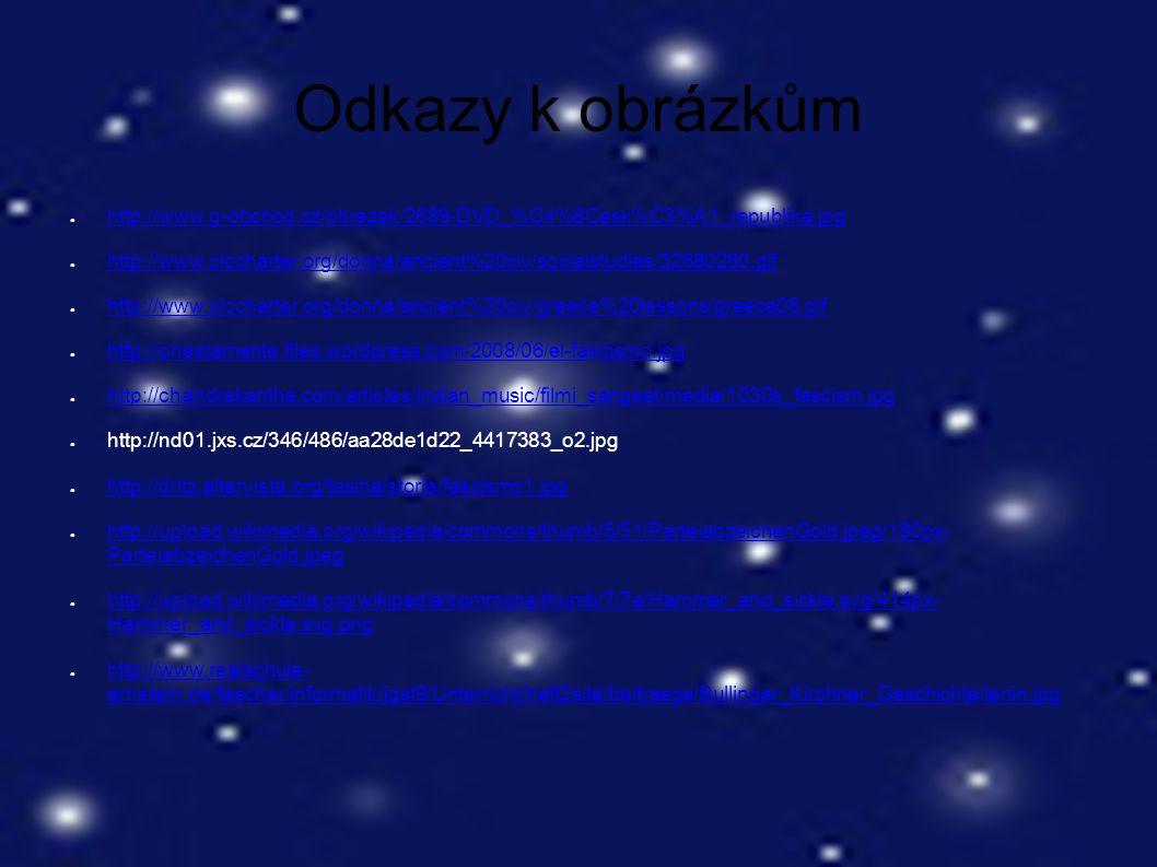 Odkazy k obrázkům ● http://www.g-obchod.cz/obrazek/2689-DVD_%C4%8Cesk%C3%A1_republika.jpg http://www.g-obchod.cz/obrazek/2689-DVD_%C4%8Cesk%C3%A1_republika.jpg ● http://www.clccharter.org/donna/ancient%20civ/socialstudies/32680260.gif http://www.clccharter.org/donna/ancient%20civ/socialstudies/32680260.gif ● http://www.clccharter.org/donna/ancient%20civ/greece%20lessons/greece06.gif http://www.clccharter.org/donna/ancient%20civ/greece%20lessons/greece06.gif ● http://onestamente.files.wordpress.com/2008/06/el-fascismo.jpg http://onestamente.files.wordpress.com/2008/06/el-fascismo.jpg ● http://chandrakantha.com/articles/indian_music/filmi_sangeet/media/1030s_fascism.jpg http://chandrakantha.com/articles/indian_music/filmi_sangeet/media/1030s_fascism.jpg ● http://nd01.jxs.cz/346/486/aa28de1d22_4417383_o2.jpg ● http://dritz.altervista.org/tesina/storia/fascismo1.jpg http://dritz.altervista.org/tesina/storia/fascismo1.jpg ● http://upload.wikimedia.org/wikipedia/commons/thumb/5/51/ParteiabzeichenGold.jpeg/180px- ParteiabzeichenGold.jpeg http://upload.wikimedia.org/wikipedia/commons/thumb/5/51/ParteiabzeichenGold.jpeg/180px- ParteiabzeichenGold.jpeg ● http://upload.wikimedia.org/wikipedia/commons/thumb/7/7e/Hammer_and_sickle.svg/414px- Hammer_and_sickle.svg.png http://upload.wikimedia.org/wikipedia/commons/thumb/7/7e/Hammer_and_sickle.svg/414px- Hammer_and_sickle.svg.png ● http://www.realschule- arnstein.de/faecher/informatik/jgst9/Unterricht/heft2site/beitraege/Bullinger_Kirchner_Geschichte/lenin.jpg http://www.realschule- arnstein.de/faecher/informatik/jgst9/Unterricht/heft2site/beitraege/Bullinger_Kirchner_Geschichte/lenin.jpg