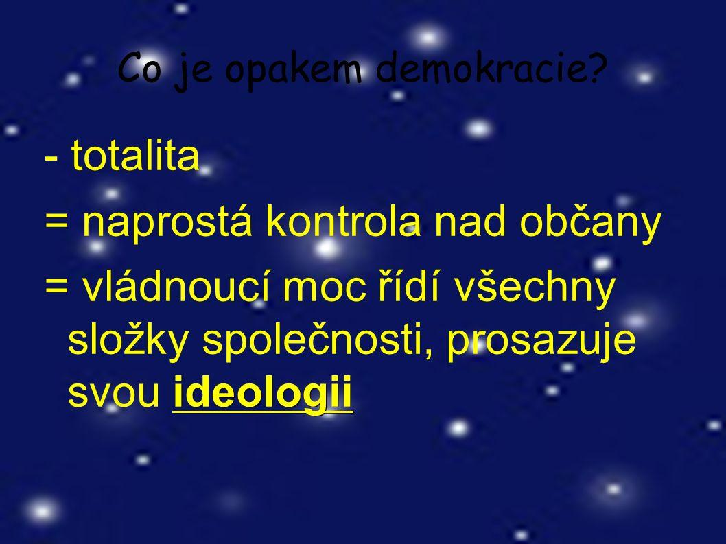 Co je opakem demokracie? - totalita = naprostá kontrola nad občany ideologii = vládnoucí moc řídí všechny složky společnosti, prosazuje svou ideologii