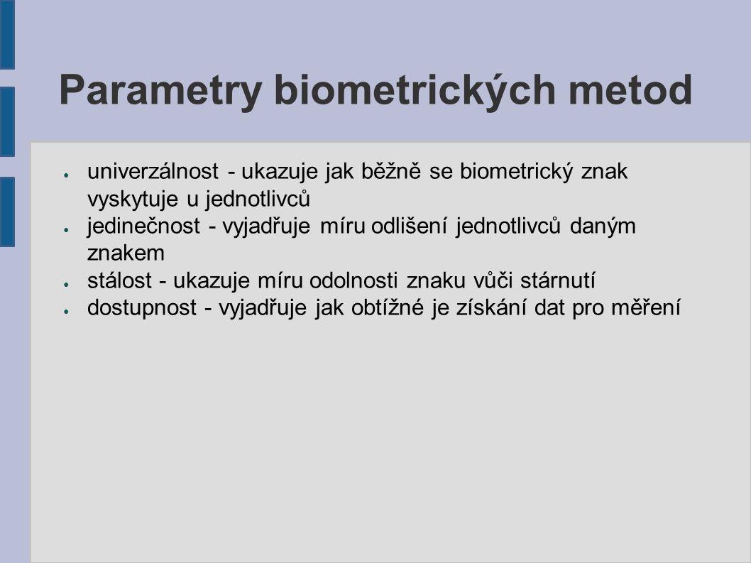 Parametry biometrických metod ● univerzálnost - ukazuje jak běžně se biometrický znak vyskytuje u jednotlivců ● jedinečnost - vyjadřuje míru odlišení jednotlivců daným znakem ● stálost - ukazuje míru odolnosti znaku vůči stárnutí ● dostupnost - vyjadřuje jak obtížné je získání dat pro měření