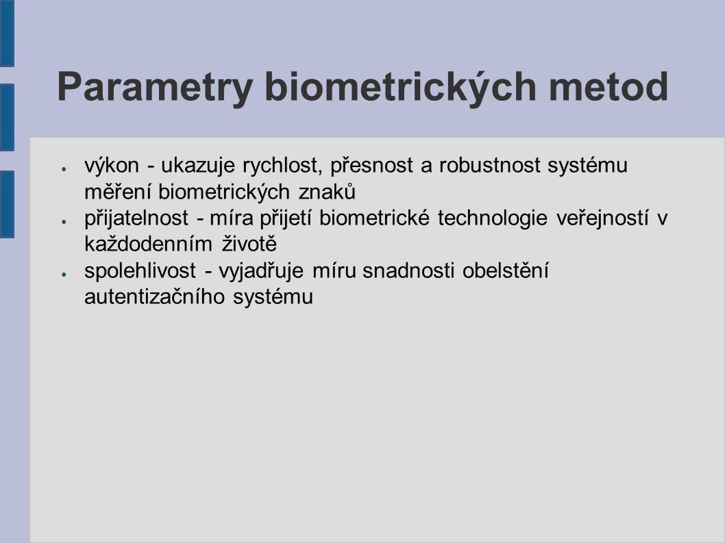 Parametry biometrických metod ● výkon - ukazuje rychlost, přesnost a robustnost systému měření biometrických znaků ● přijatelnost - míra přijetí biometrické technologie veřejností v každodenním životě ● spolehlivost - vyjadřuje míru snadnosti obelstění autentizačního systému
