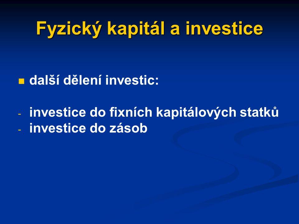 Fyzický kapitál a investice celkový vklad nových kapitálových statků do výroby - hrubé (brutto) investice celkový vklad nových kapitálových statků do výroby - hrubé (brutto) investice hrubé investice se dělí na investice obnovovací a čisté hrubé investice se dělí na investice obnovovací a čisté - obnovovací investice: k obnově opotřebovaných fixních kapitálových statků - čisté investice: k rozšíření existující zásoby kapitálových statků