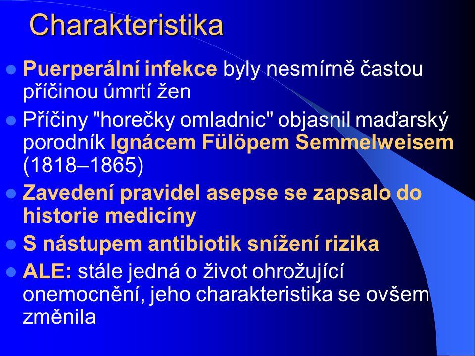 Charakteristika Puerperální infekce byly nesmírně častou příčinou úmrtí žen Příčiny horečky omladnic objasnil maďarský porodník Ignácem Fülöpem Semmelweisem (1818–1865) Zavedení pravidel asepse se zapsalo do historie medicíny S nástupem antibiotik snížení rizika ALE: stále jedná o život ohrožující onemocnění, jeho charakteristika se ovšem změnila