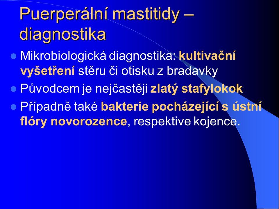 Puerperální mastitidy – diagnostika Mikrobiologická diagnostika: kultivační vyšetření stěru či otisku z bradavky Původcem je nejčastěji zlatý stafylokok Případně také bakterie pocházející s ústní flóry novorozence, respektive kojence.