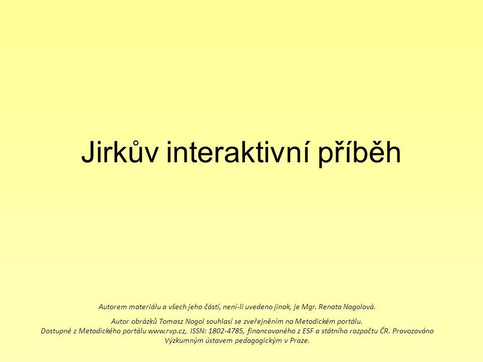 Jirkův interaktivní příběh Autorem materiálu a všech jeho částí, není-li uvedeno jinak, je Mgr. Renata Nogolová. Autor obrázků Tomasz Nogol souhlasí s