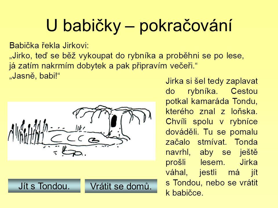 """U babičky – pokračování Babička řekla Jirkovi: """"Jirko, teď se běž vykoupat do rybníka a proběhni se po lese, já zatím nakrmím dobytek a pak připravím"""