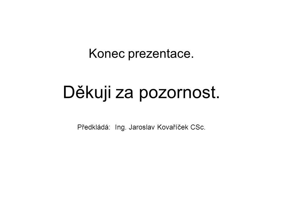 Konec prezentace. Děkuji za pozornost. Předkládá: Ing. Jaroslav Kovaříček CSc.