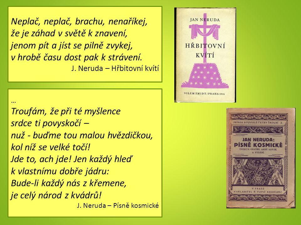 Neplač, neplač, brachu, nenaříkej, že je záhad v světě k znavení, jenom pít a jíst se pilně zvykej, v hrobě času dost pak k strávení. J. Neruda – Hřbi