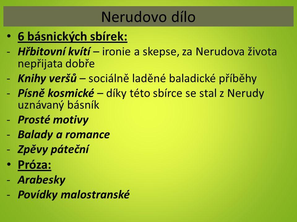 Nerudovo dílo 6 básnických sbírek: -Hřbitovní kvítí – ironie a skepse, za Nerudova života nepřijata dobře -Knihy veršů – sociálně laděné baladické pří
