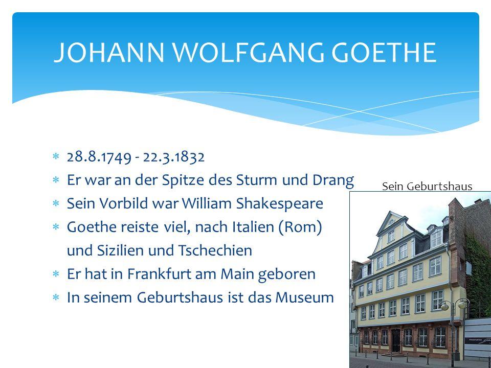  28.8.1749 - 22.3.1832  Er war an der Spitze des Sturm und Drang  Sein Vorbild war William Shakespeare  Goethe reiste viel, nach Italien (Rom) und Sizilien und Tschechien  Er hat in Frankfurt am Main geboren  In seinem Geburtshaus ist das Museum JOHANN WOLFGANG GOETHE Sein Geburtshaus