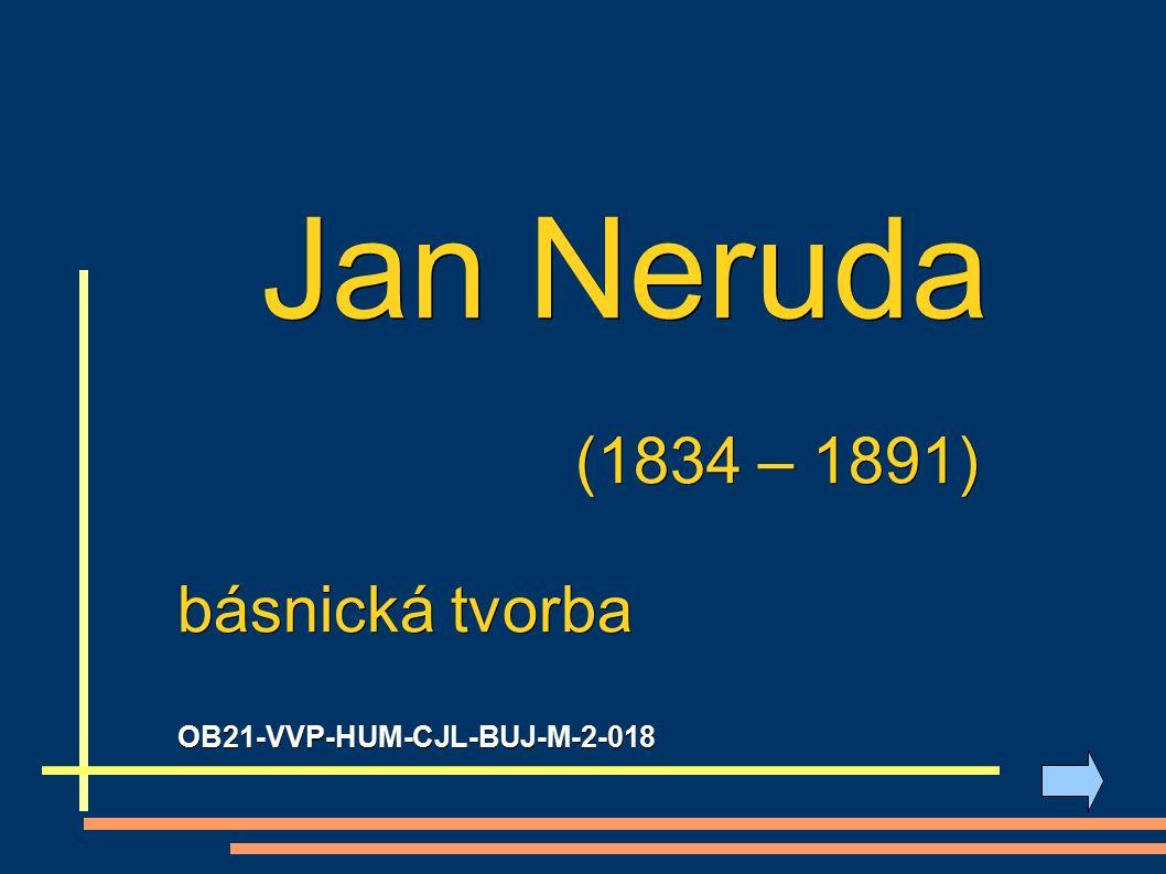 Jan Neruda (1834 – 1891) (1834 – 1891) básnická tvorba OB21-VVP-HUM-CJL-BUJ-M-2-018
