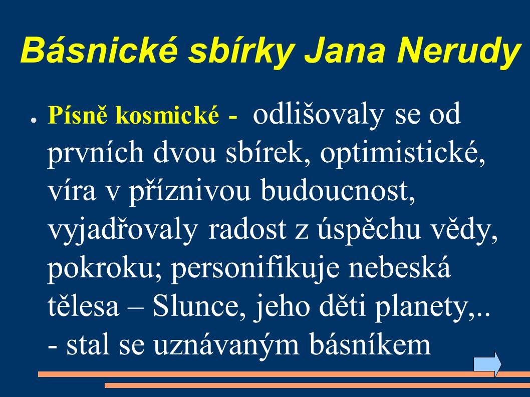 Básnické sbírky Jana Nerudy ● Písně kosmické - odlišovaly se od prvních dvou sbírek, optimistické, víra v příznivou budoucnost, vyjadřovaly radost z úspěchu vědy, pokroku; personifikuje nebeská tělesa – Slunce, jeho děti planety,..