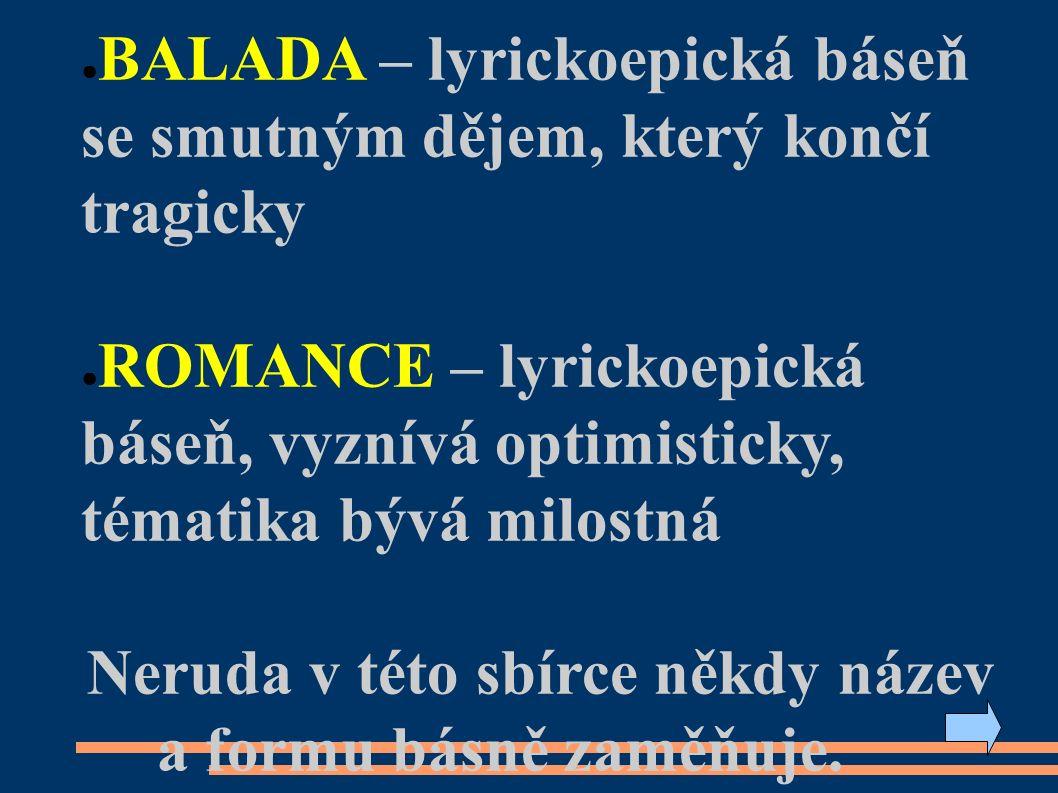 ● BALADA – lyrickoepická báseň se smutným dějem, který končí tragicky ● ROMANCE – lyrickoepická báseň, vyznívá optimisticky, tématika bývá milostná Neruda v této sbírce někdy název a formu básně zaměňuje.