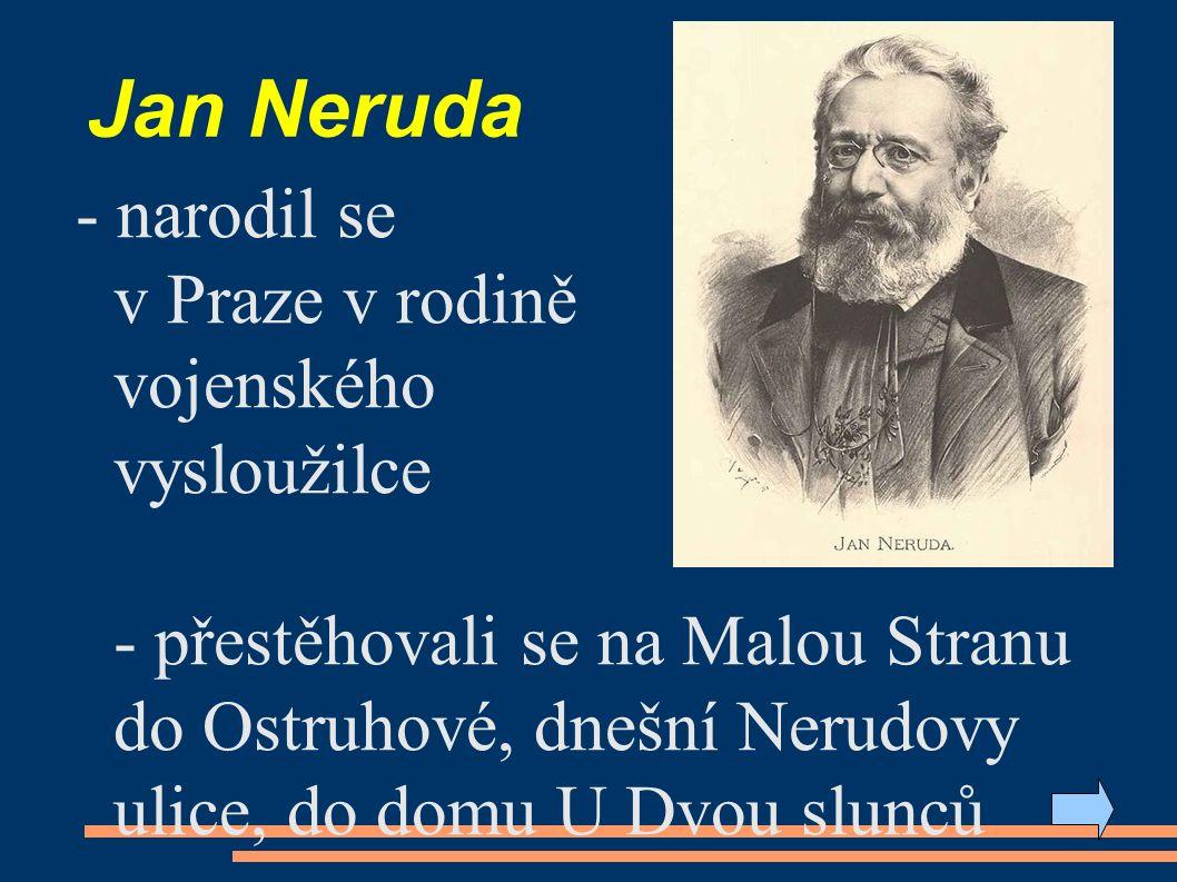 Jan Neruda - narodil se v Praze v rodině vojenského vysloužilce - přestěhovali se na Malou Stranu do Ostruhové, dnešní Nerudovy ulice, do domu U Dvou slunců