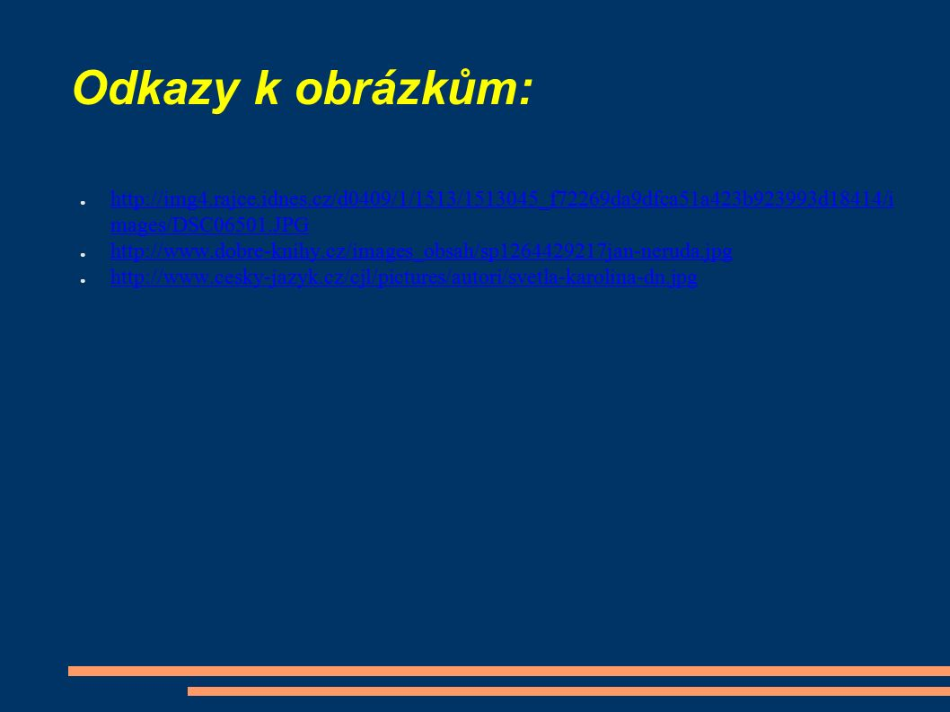 Odkazy k obrázkům: ● http://img4.rajce.idnes.cz/d0409/1/1513/1513045_f72269da9dfca51a423b923993d18414/i mages/DSC06501.JPG http://img4.rajce.idnes.cz/d0409/1/1513/1513045_f72269da9dfca51a423b923993d18414/i mages/DSC06501.JPG ● http://www.dobre-knihy.cz/images_obsah/sp1264429217jan-neruda.jpg http://www.dobre-knihy.cz/images_obsah/sp1264429217jan-neruda.jpg ● http://www.cesky-jazyk.cz/cjl/pictures/autori/svetla-karolina-dn.jpg http://www.cesky-jazyk.cz/cjl/pictures/autori/svetla-karolina-dn.jpg