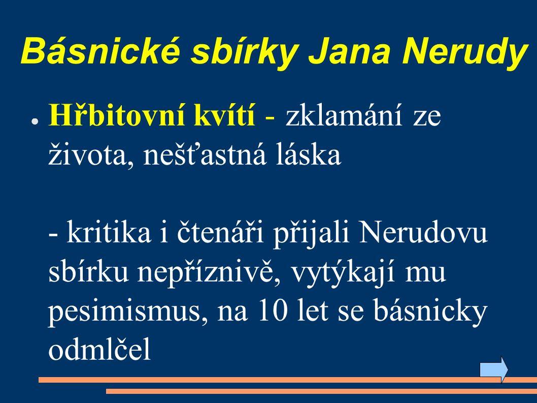 Básnické sbírky Jana Nerudy ● Hřbitovní kvítí - zklamání ze života, nešťastná láska - kritika i čtenáři přijali Nerudovu sbírku nepříznivě, vytýkají mu pesimismus, na 10 let se básnicky odmlčel