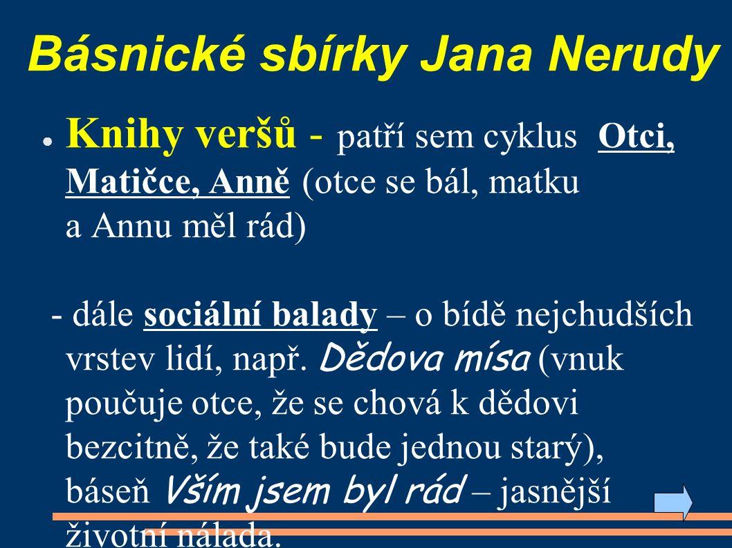 Básnické sbírky Jana Nerudy ● Knihy veršů - patří sem cyklus Otci, Matičce, Anně (otce se bál, matku a Annu měl rád) - dále sociální balady – o bídě nejchudších vrstev lidí, např.