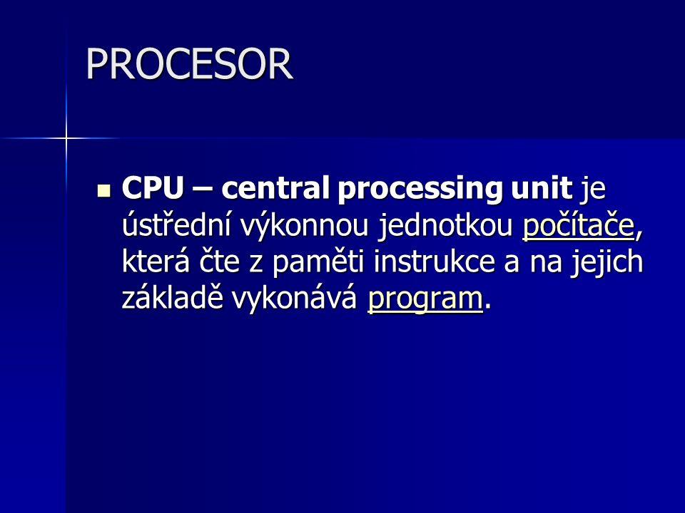 PROCESOR CPU – central processing unit je ústřední výkonnou jednotkou počítače, která čte z paměti instrukce a na jejich základě vykonává program. CPU