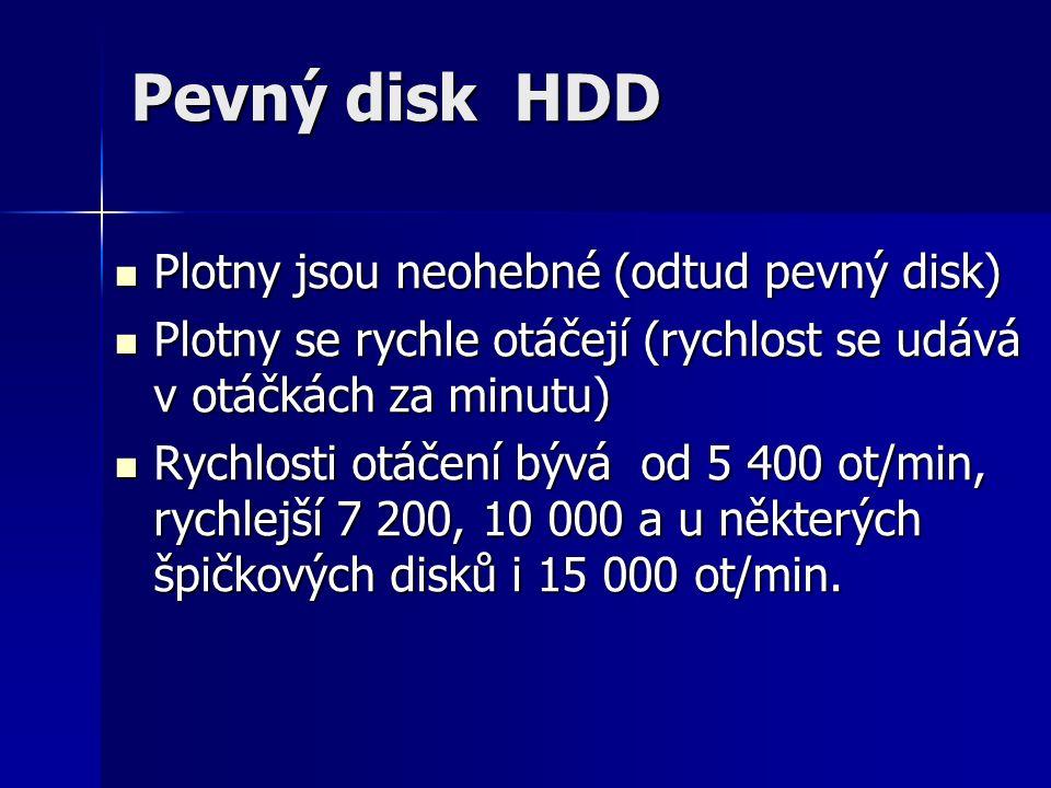Pevný disk HDD Plotny jsou neohebné (odtud pevný disk) Plotny jsou neohebné (odtud pevný disk) Plotny se rychle otáčejí (rychlost se udává v otáčkách za minutu) Plotny se rychle otáčejí (rychlost se udává v otáčkách za minutu) Rychlosti otáčení bývá od 5 400 ot/min, rychlejší 7 200, 10 000 a u některých špičkových disků i 15 000 ot/min.