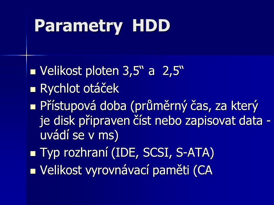Parametry HDD Velikost ploten 3,5 a 2,5 Velikost ploten 3,5 a 2,5 Rychlot otáček Rychlot otáček Přístupová doba (průměrný čas, za který je disk připraven číst nebo zapisovat data - uvádí se v ms) Přístupová doba (průměrný čas, za který je disk připraven číst nebo zapisovat data - uvádí se v ms) Typ rozhraní (IDE, SCSI, S-ATA) Typ rozhraní (IDE, SCSI, S-ATA) Velikost vyrovnávací paměti (CA Velikost vyrovnávací paměti (CA