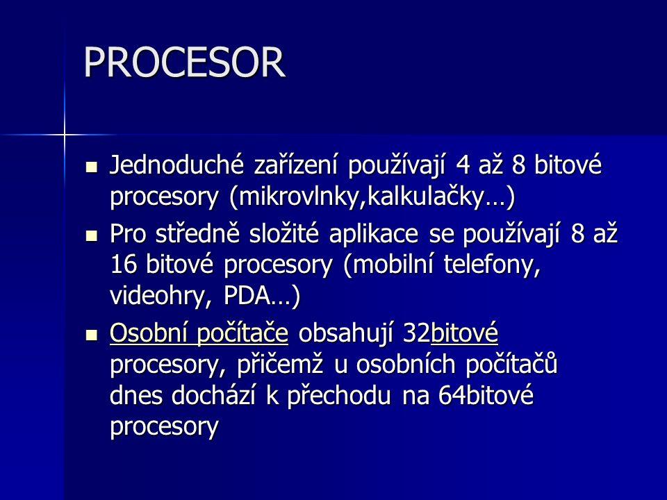 PROCESOR Jednoduché zařízení používají 4 až 8 bitové procesory (mikrovlnky,kalkulačky…) Jednoduché zařízení používají 4 až 8 bitové procesory (mikrovlnky,kalkulačky…) Pro středně složité aplikace se používají 8 až 16 bitové procesory (mobilní telefony, videohry, PDA…) Pro středně složité aplikace se používají 8 až 16 bitové procesory (mobilní telefony, videohry, PDA…) Osobní počítače obsahují 32bitové procesory, přičemž u osobních počítačů dnes dochází k přechodu na 64bitové procesory Osobní počítače obsahují 32bitové procesory, přičemž u osobních počítačů dnes dochází k přechodu na 64bitové procesory Osobní počítačebitové Osobní počítačebitové