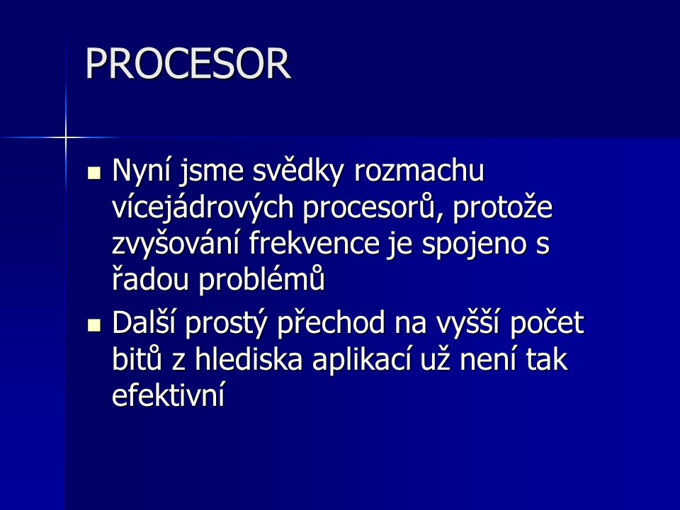 PROCESOR Nyní jsme svědky rozmachu vícejádrových procesorů, protože zvyšování frekvence je spojeno s řadou problémů Nyní jsme svědky rozmachu vícejádrových procesorů, protože zvyšování frekvence je spojeno s řadou problémů Další prostý přechod na vyšší počet bitů z hlediska aplikací už není tak efektivní Další prostý přechod na vyšší počet bitů z hlediska aplikací už není tak efektivní