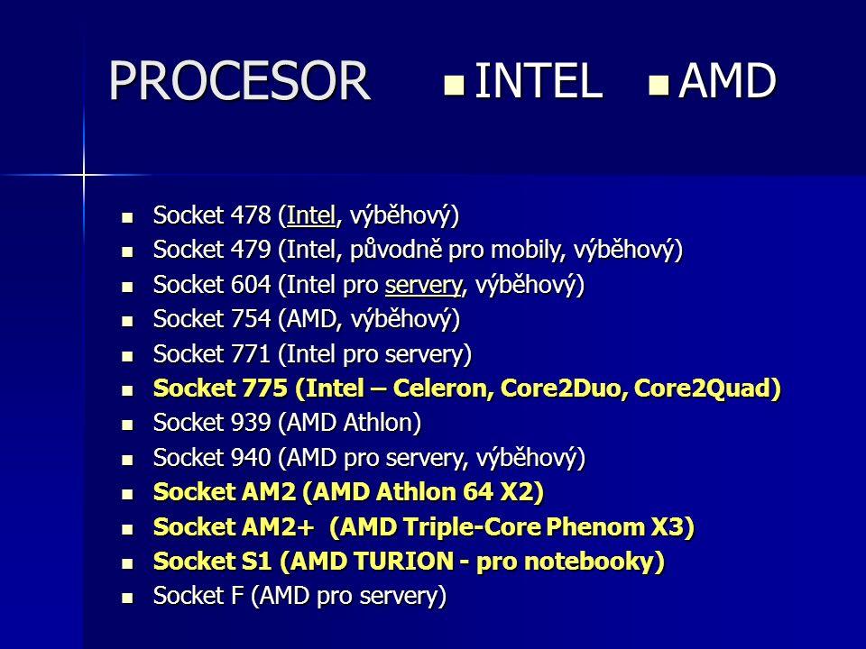 PROCESOR INTEL INTEL AMD AMD Socket 478 (Intel, výběhový) Socket 478 (Intel, výběhový)Intel Socket 479 (Intel, původně pro mobily, výběhový) Socket 479 (Intel, původně pro mobily, výběhový) Socket 604 (Intel pro servery, výběhový) Socket 604 (Intel pro servery, výběhový)servery Socket 754 (AMD, výběhový) Socket 754 (AMD, výběhový) Socket 771 (Intel pro servery) Socket 771 (Intel pro servery) Socket 775 (Intel – Celeron, Core2Duo, Core2Quad) Socket 775 (Intel – Celeron, Core2Duo, Core2Quad) Socket 939 (AMD Athlon) Socket 939 (AMD Athlon) Socket 940 (AMD pro servery, výběhový) Socket 940 (AMD pro servery, výběhový) Socket AM2 (AMD Athlon 64 X2) Socket AM2 (AMD Athlon 64 X2) Socket AM2+ (AMD Triple-Core Phenom X3) Socket AM2+ (AMD Triple-Core Phenom X3) Socket S1 (AMD TURION - pro notebooky) Socket S1 (AMD TURION - pro notebooky) Socket F (AMD pro servery) Socket F (AMD pro servery)