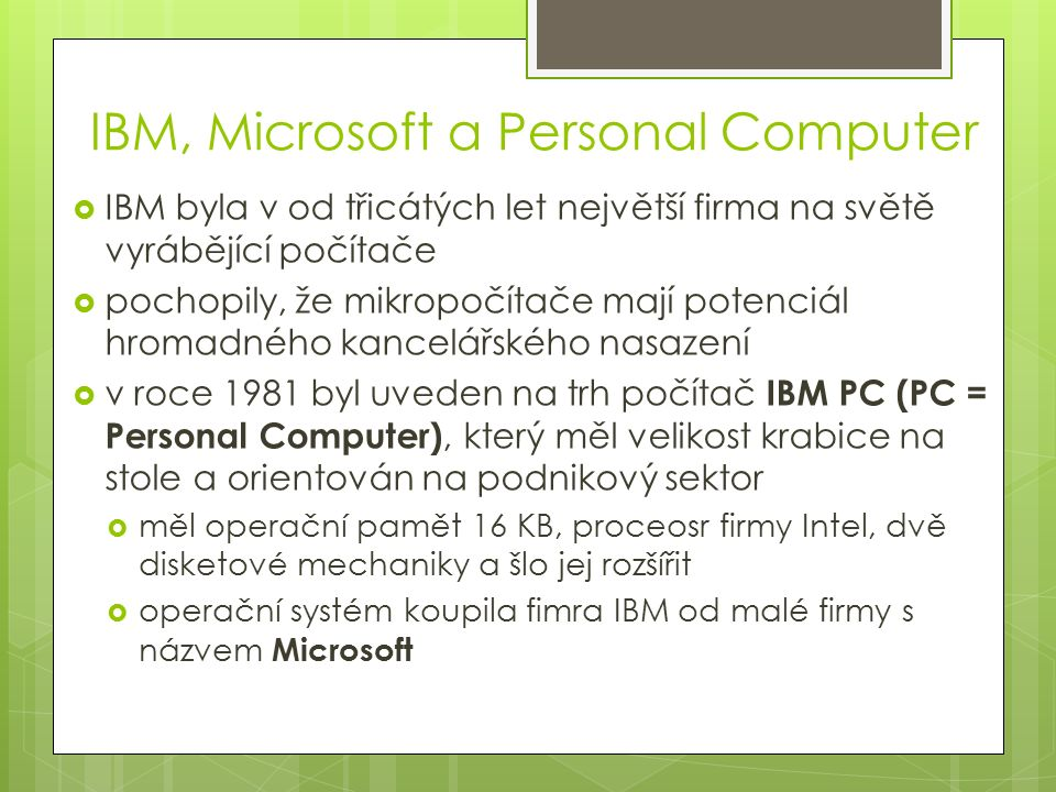IBM, Microsoft a Personal Computer  IBM byla v od třicátých let největší firma na světě vyrábějící počítače  pochopily, že mikropočítače mají potenciál hromadného kancelářského nasazení  v roce 1981 byl uveden na trh počítač IBM PC (PC = Personal Computer), který měl velikost krabice na stole a orientován na podnikový sektor  měl operační pamět 16 KB, proceosr firmy Intel, dvě disketové mechaniky a šlo jej rozšířit  operační systém koupila fimra IBM od malé firmy s názvem Microsoft