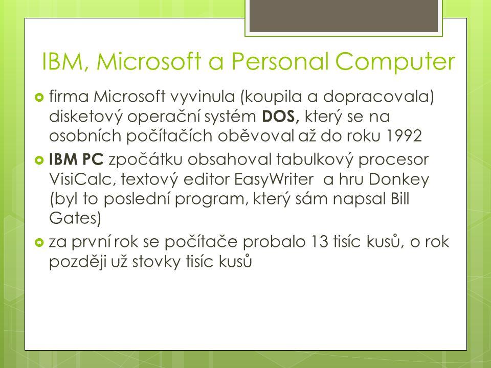 IBM, Microsoft a Personal Computer  firma Microsoft vyvinula (koupila a dopracovala) disketový operační systém DOS, který se na osobních počítačích oběvoval až do roku 1992  IBM PC zpočátku obsahoval tabulkový procesor VisiCalc, textový editor EasyWriter a hru Donkey (byl to poslední program, který sám napsal Bill Gates)  za první rok se počítače probalo 13 tisíc kusů, o rok později už stovky tisíc kusů