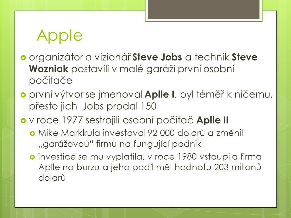 """Apple  organizátor a vizionář Steve Jobs a technik Steve Wozniak postavili v malé garáži první osobní počítače  první výtvor se jmenoval Aplle I, byl téměř k ničemu, přesto jich Jobs prodal 150  v roce 1977 sestrojili osobní počítač Aplle II  Mike Markkula investoval 92 000 dolarů a změnil """"garážovou firmu na fungující podnik  investice se mu vyplatila, v roce 1980 vstoupila firma Aplle na burzu a jeho podíl měl hodnotu 203 milionů dolarů"""