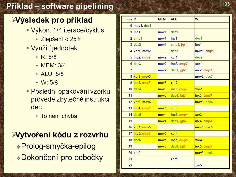 103 Příklad – software pipelining časRMEMALUW 0mov1, dec1 1inc1mov1dec1 2cmp1mov1inc1dec1 3dec2mov1cmp1, jgt1inc1 4xor1, mov2dec2mov1, cmp1 5inc2, cmp2mov2xor1dec2 6dec3mov2inc2, cmp2xor1 7mov2dec3, jgt2inc2, cmp2 8xor2, mov3mov2, dec3 9inc3, cmp3mov3xor2 10dec4mov3inc3, cmp3xor2 11mov3dec4, jgt3inc3, cmp3 1212xor3, mov4mov3, dec4 1313inc4, cmp4mov4xor3 14dec5mov4inc4, cmp4xor3 15mov4dec5, jgt4inc4, cmp4 16xor4, mov5mov4, dec5 17inc5, cmp5mov5xor4 18dec6mov5inc5, cmp5xor4 19mov5dec6, jgt5inc5, cmp5 20xor5mov5, dec6 21xor5 22xor5  Výsledek pro příklad  Výkon: 1/4 iterace/cyklus Zlepšení o 25%  Využití jednotek: R: 5/8 MEM: 3/4 ALU: 5/8 W: 5/8  Poslední opakování vzorku provede zbytečně instrukci dec To není chyba  Vytvoření kódu z rozvrhu  Prolog-smyčka-epilog  Dokončení pro odbočky