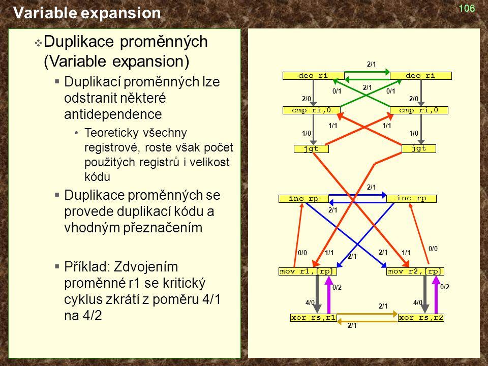 106 Variable expansion  Duplikace proměnných (Variable expansion)  Duplikací proměnných lze odstranit některé antidependence Teoreticky všechny registrové, roste však počet použitých registrů i velikost kódu  Duplikace proměnných se provede duplikací kódu a vhodným přeznačením  Příklad: Zdvojením proměnné r1 se kritický cyklus zkrátí z poměru 4/1 na 4/2 cmp ri,0 jgt mov r1,[rp] inc rp dec ri xor rs,r1 2/1 1/1 1/0 2/0 4/0 0/2 1/1 0/0 0/1 cmp ri,0 jgt mov r2,[rp] inc rp dec ri xor rs,r2 2/1 1/1 1/0 2/0 4/0 0/2 1/1 0/0 0/1