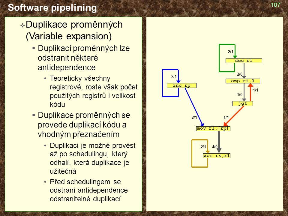 107 Software pipelining  Duplikace proměnných (Variable expansion)  Duplikací proměnných lze odstranit některé antidependence Teoreticky všechny registrové, roste však počet použitých registrů i velikost kódu  Duplikace proměnných se provede duplikací kódu a vhodným přeznačením Duplikaci je možné provést až po schedulingu, který odhalí, která duplikace je užitečná Před schedulingem se odstraní antidependence odstranitelné duplikací cmp ri,0 jgt mov r1,[rp] inc rp dec ri xor rs,r1 2/1 1/1 1/0 2/0 4/0 1/1